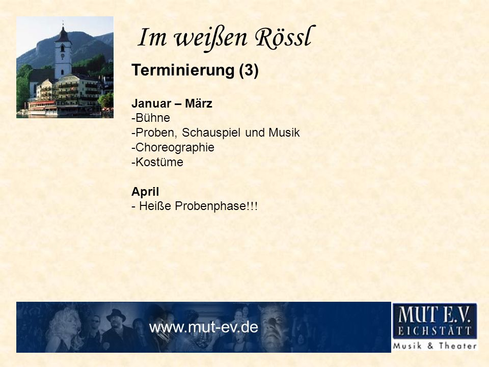 Im weißen Rössl Terminierung (3) Januar – März -Bühne -Proben, Schauspiel und Musik -Choreographie -Kostüme April - Heiße Probenphase !!! www.mut-ev.d