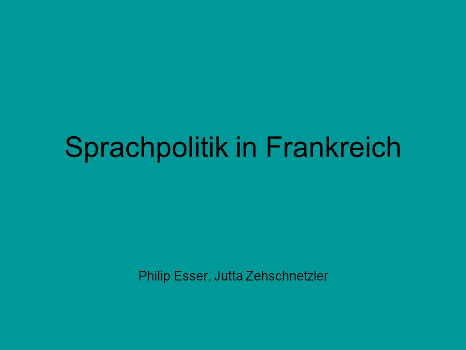 Sprachpolitik in Frankreich Philip Esser, Jutta Zehschnetzler