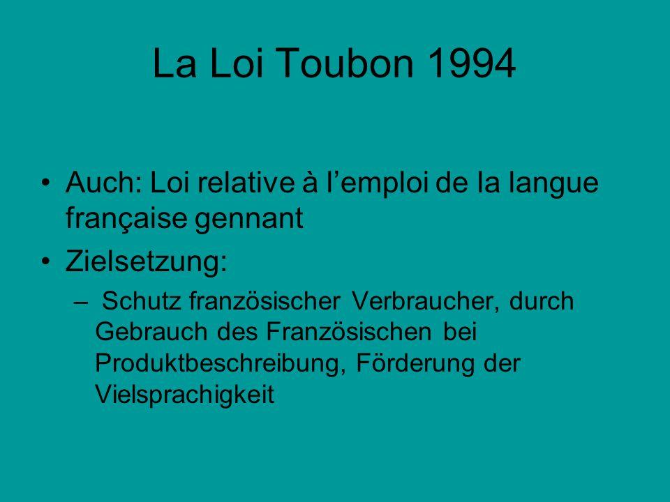 La Loi Toubon 1994 ursprüngliche Entwurf : –Verpflichtung zum Gebrauch des Französischen im Öffentlichen und Privaten –Lehnwörter müssten vermieden werden dafür staatlich vorgeschlageneWörter verwendet werden
