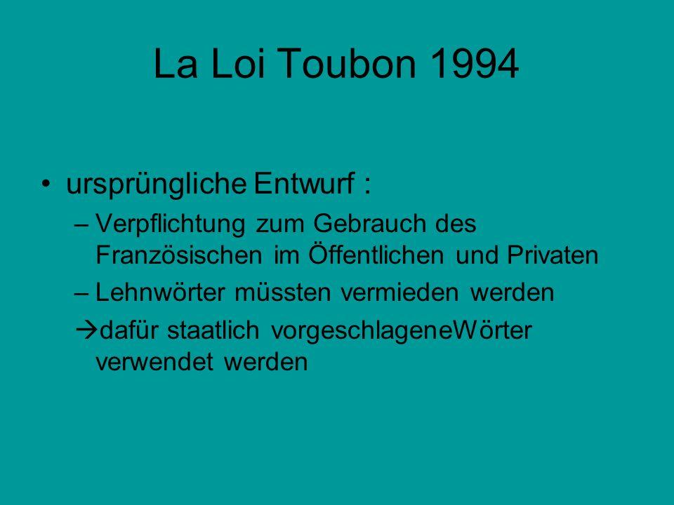 La Loi Toubon 1994 ursprüngliche Entwurf : –Verpflichtung zum Gebrauch des Französischen im Öffentlichen und Privaten –Lehnwörter müssten vermieden we