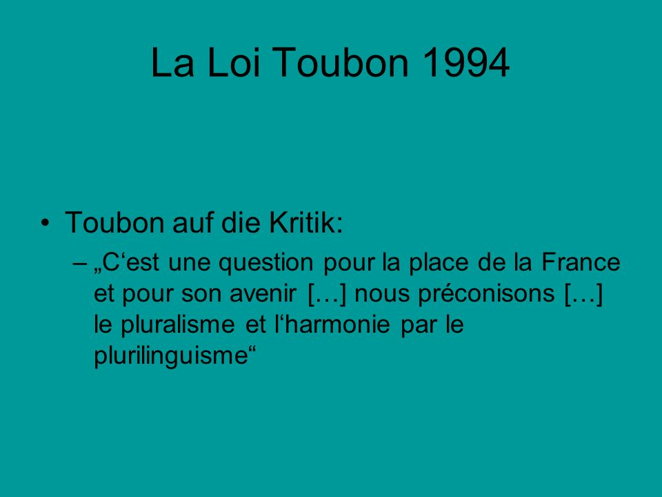 La Loi Toubon 1994 Toubon auf die Kritik: –Cest une question pour la place de la France et pour son avenir […] nous préconisons […] le pluralisme et l