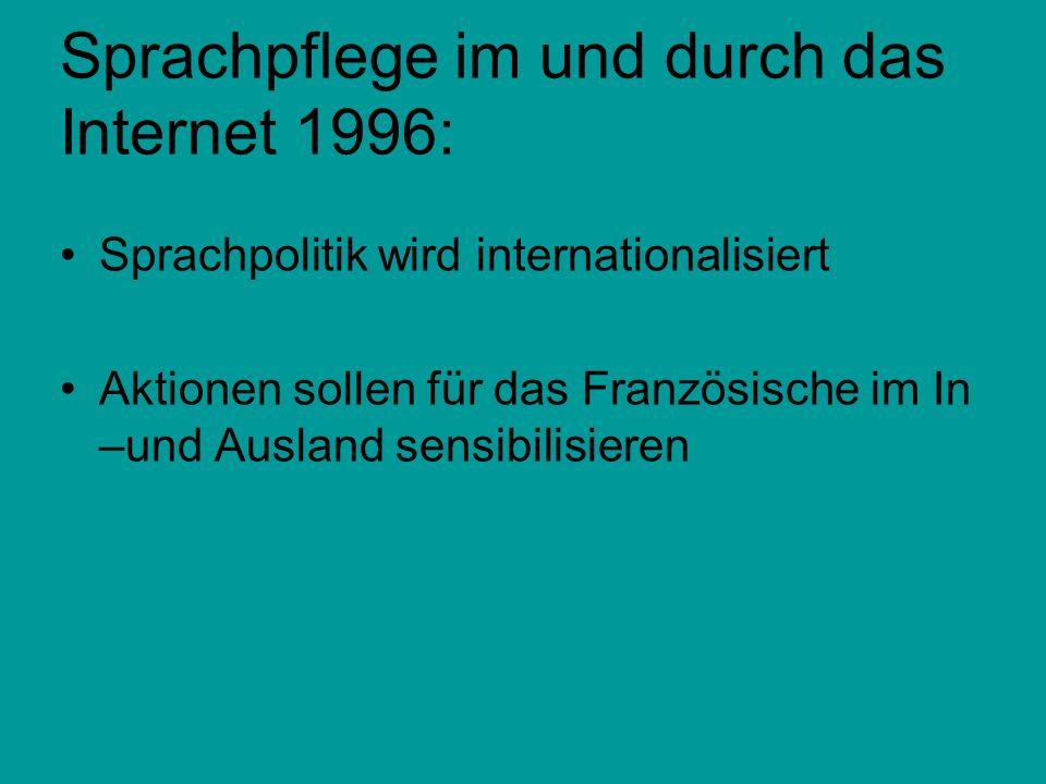 Sprachpflege im und durch das Internet 1996: Sprachpolitik wird internationalisiert Aktionen sollen für das Französische im In –und Ausland sensibilis