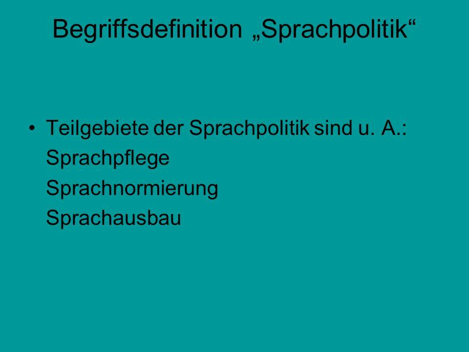 Begriffsdefinition Sprachpolitik Teilgebiete der Sprachpolitik sind u. A.: Sprachpflege Sprachnormierung Sprachausbau