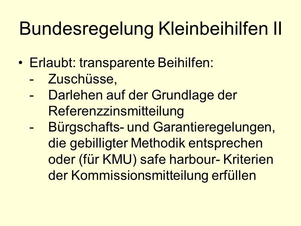 Bundesregelung Kleinbeihilfen II Erlaubt: transparente Beihilfen: -Zuschüsse, -Darlehen auf der Grundlage der Referenzzinsmitteilung -Bürgschafts- und