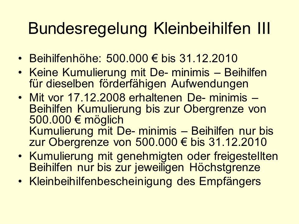 Bundesregelung Kleinbeihilfen III Beihilfenhöhe: 500.000 bis 31.12.2010 Keine Kumulierung mit De- minimis – Beihilfen für dieselben förderfähigen Aufw