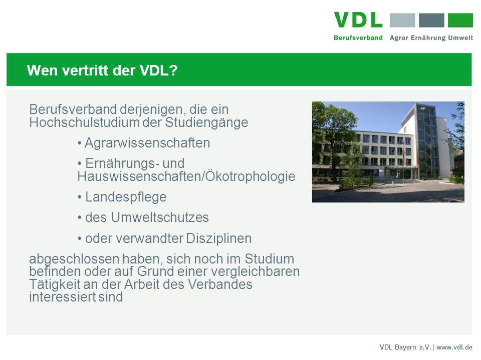 VDL Bayern e.V. | www.vdl.de Wen vertritt der VDL? Berufsverband derjenigen, die ein Hochschulstudium der Studiengänge Agrarwissenschaften Ernährungs-