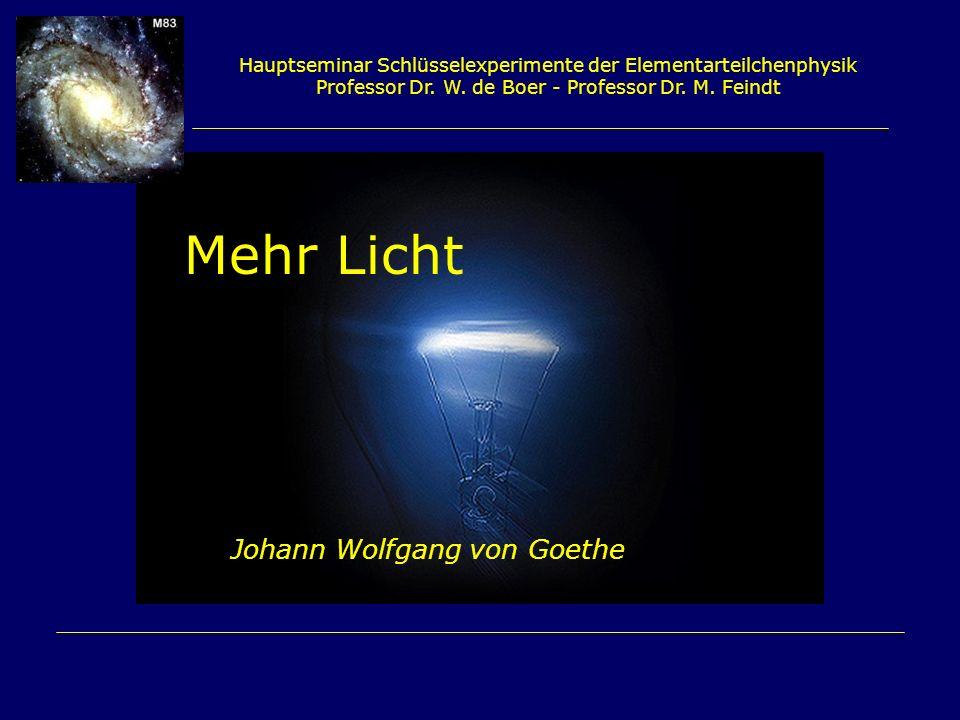 Hauptseminar Schlüsselexperimente der Elementarteilchenphysik Professor Dr. W. de Boer - Professor Dr. M. Feindt Mehr Licht Johann Wolfgang von Goethe