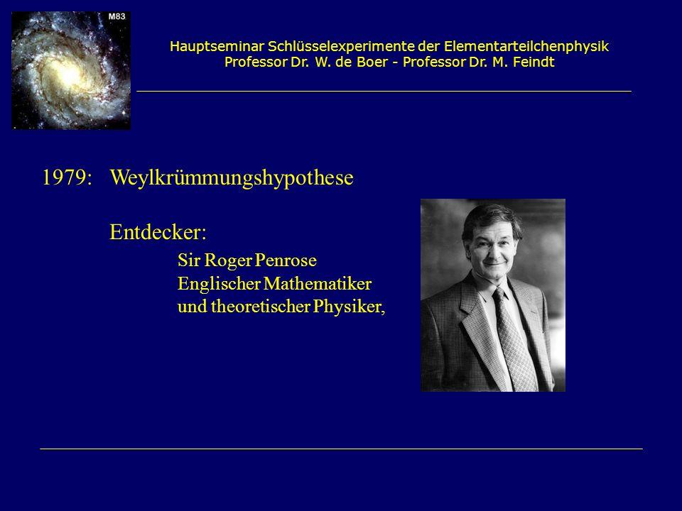 Hauptseminar Schlüsselexperimente der Elementarteilchenphysik Professor Dr. W. de Boer - Professor Dr. M. Feindt 1979:Weylkrümmungshypothese Entdecker