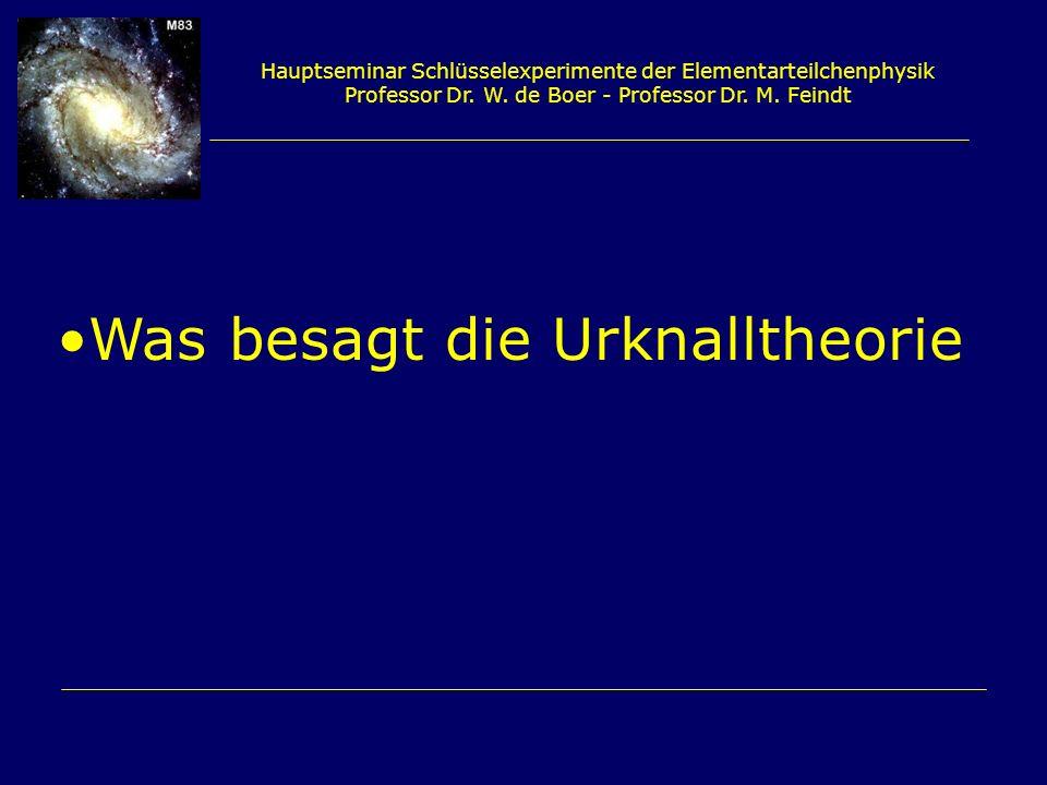 Hauptseminar Schlüsselexperimente der Elementarteilchenphysik Professor Dr. W. de Boer - Professor Dr. M. Feindt Was besagt die Urknalltheorie