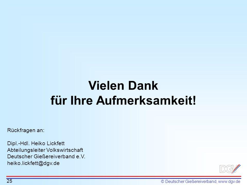 © Deutscher Gießereiverband, www.dgv.de Vielen Dank für Ihre Aufmerksamkeit! 25 Rückfragen an: Dipl.-Hdl. Heiko Lickfett Abteilungsleiter Volkswirtsch