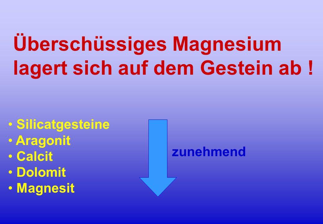 Überschüssiges Magnesium lagert sich auf dem Gestein ab ! Silicatgesteine Aragonit Calcit Dolomit Magnesit zunehmend