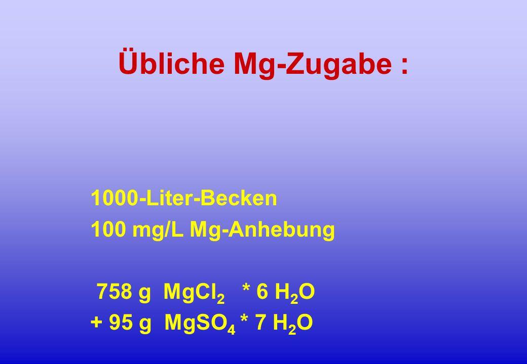 Übliche Mg-Zugabe : 1000-Liter-Becken 100 mg/L Mg-Anhebung 758 g MgCl 2 * 6 H 2 O + 95 g MgSO 4 * 7 H 2 O