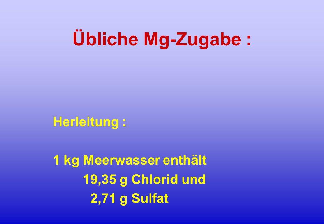 Übliche Mg-Zugabe : Herleitung : 1 kg Meerwasser enthält 19,35 g Chlorid und 2,71 g Sulfat