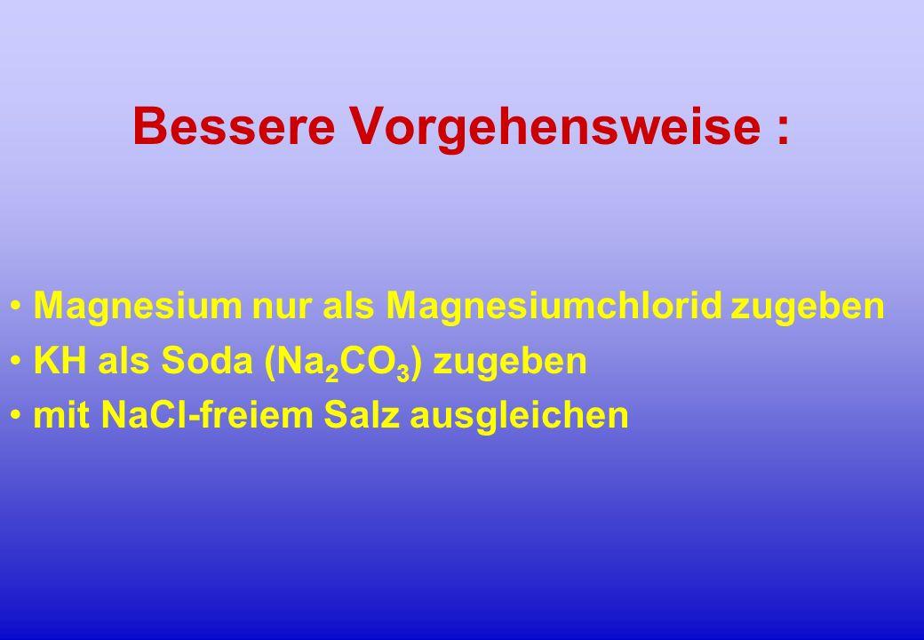 Bessere Vorgehensweise : Magnesium nur als Magnesiumchlorid zugeben KH als Soda (Na 2 CO 3 ) zugeben mit NaCl-freiem Salz ausgleichen