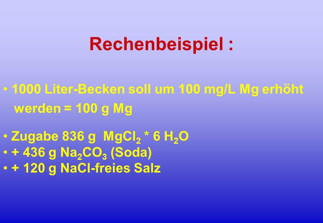 Rechenbeispiel : 1000 Liter-Becken soll um 100 mg/L Mg erhöht werden = 100 g Mg Zugabe 836 g MgCl 2 * 6 H 2 O + 436 g Na 2 CO 3 (Soda) + 120 g NaCl-fr