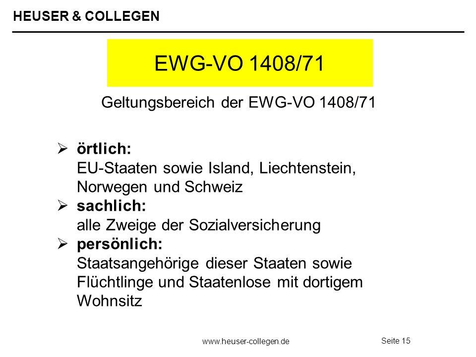 HEUSER & COLLEGEN www.heuser-collegen.de Seite 15 EWG-VO 1408/71 örtlich: EU-Staaten sowie Island, Liechtenstein, Norwegen und Schweiz sachlich: alle