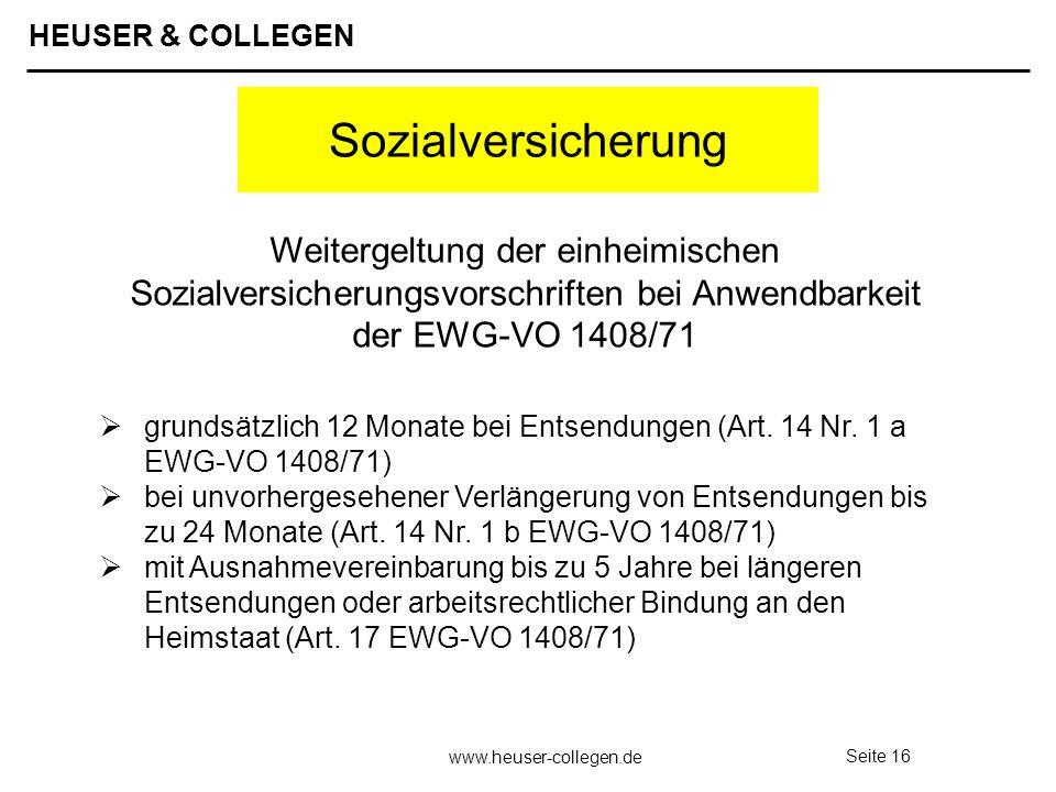 HEUSER & COLLEGEN www.heuser-collegen.de Seite 16 Sozialversicherung grundsätzlich 12 Monate bei Entsendungen (Art. 14 Nr. 1 a EWG-VO 1408/71) bei unv