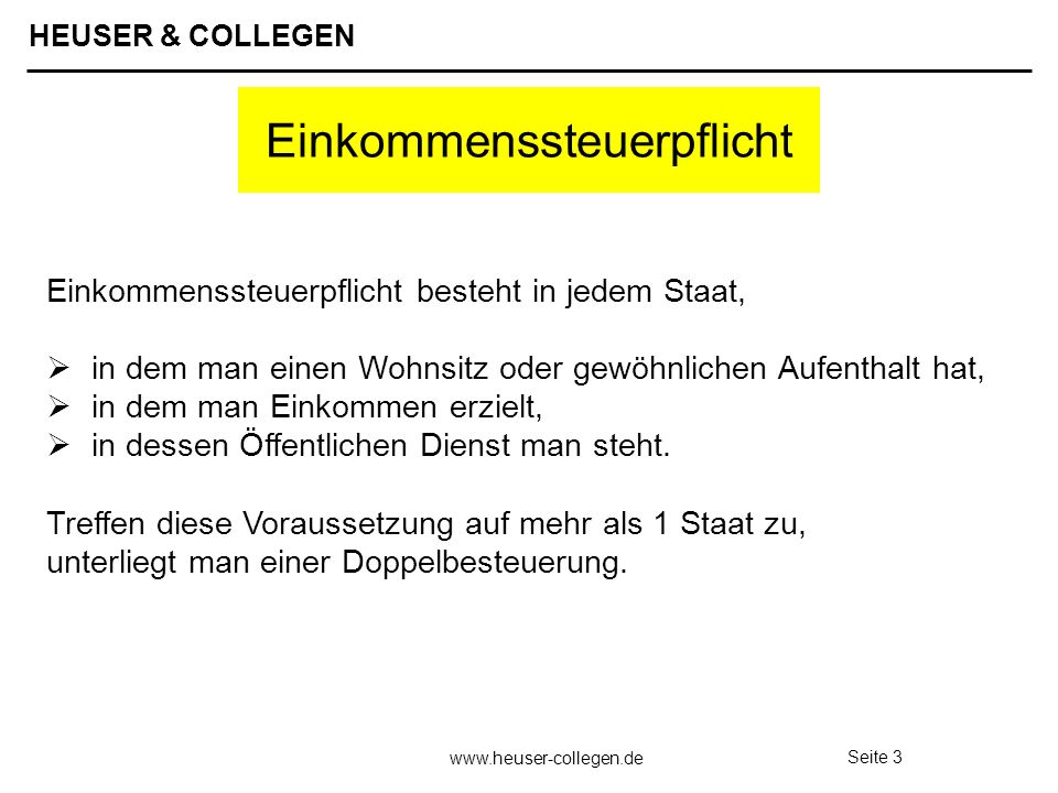 HEUSER & COLLEGEN www.heuser-collegen.de Seite 3 Einkommenssteuerpflicht Einkommenssteuerpflicht besteht in jedem Staat, in dem man einen Wohnsitz ode