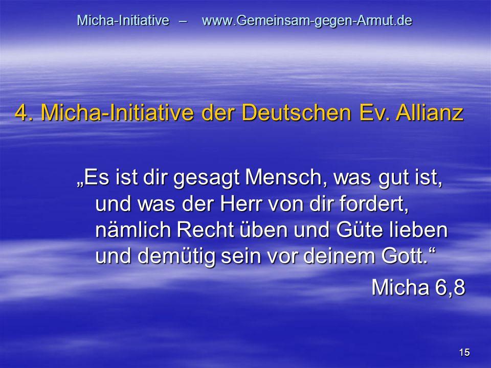 15 Micha-Initiative – www.Gemeinsam-gegen-Armut.de Es ist dir gesagt Mensch, was gut ist, und was der Herr von dir fordert, nämlich Recht üben und Güte lieben und demütig sein vor deinem Gott.