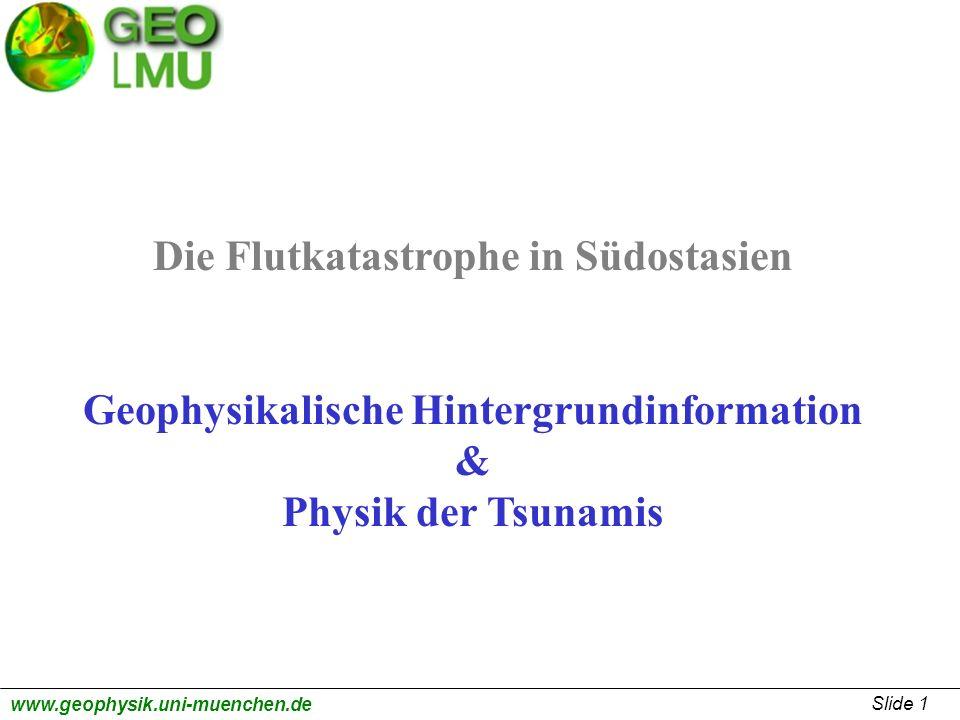 Slide 1 www.geophysik.uni-muenchen.de Die Flutkatastrophe in Südostasien Geophysikalische Hintergrundinformation & Physik der Tsunamis