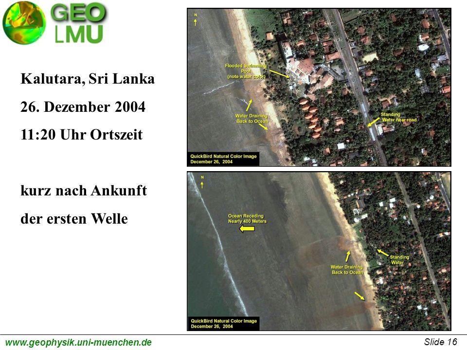 Slide 16 www.geophysik.uni-muenchen.de Kalutara, Sri Lanka 26. Dezember 2004 11:20 Uhr Ortszeit kurz nach Ankunft der ersten Welle