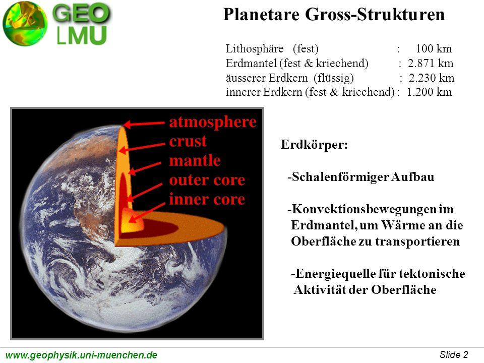 Slide 2 www.geophysik.uni-muenchen.de Planetare Gross-Strukturen Lithosphäre (fest) : 100 km Erdmantel (fest & kriechend) : 2.871 km äusserer Erdkern