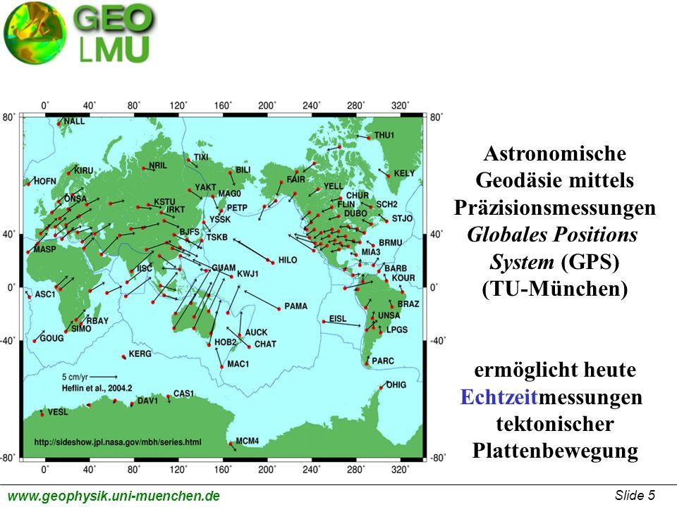 Slide 5 www.geophysik.uni-muenchen.de Astronomische Geodäsie mittels Präzisionsmessungen Globales Positions System (GPS) (TU-München) ermöglicht heute