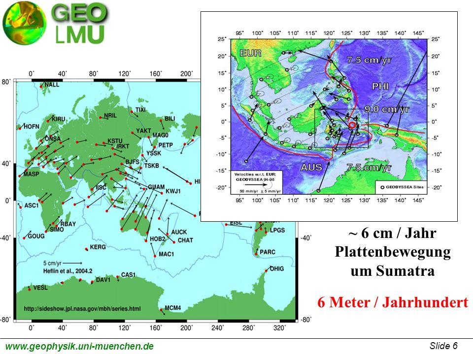 Slide 6 www.geophysik.uni-muenchen.de ~ 6 cm / Jahr Plattenbewegung um Sumatra 6 Meter / Jahrhundert