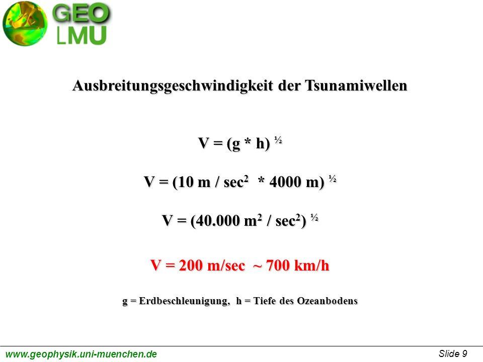 Slide 9 www.geophysik.uni-muenchen.de Ausbreitungsgeschwindigkeit der Tsunamiwellen V = (g * h) ½ V = (10 m / sec 2 * 4000 m) ½ V = (40.000 m 2 / sec