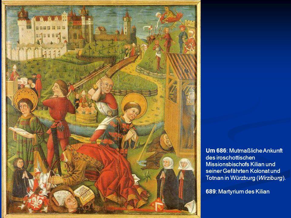 Um 686: Mutmaßliche Ankunft des iroschottischen Missionsbischofs Kilian und seiner Gefährten Kolonat und Totnan in Würzburg (Wirziburg). 689: Martyriu
