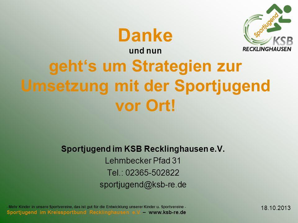 Danke und nun gehts um Strategien zur Umsetzung mit der Sportjugend vor Ort! Sportjugend im KSB Recklinghausen e.V. Lehmbecker Pfad 31 Tel.: 02365-502