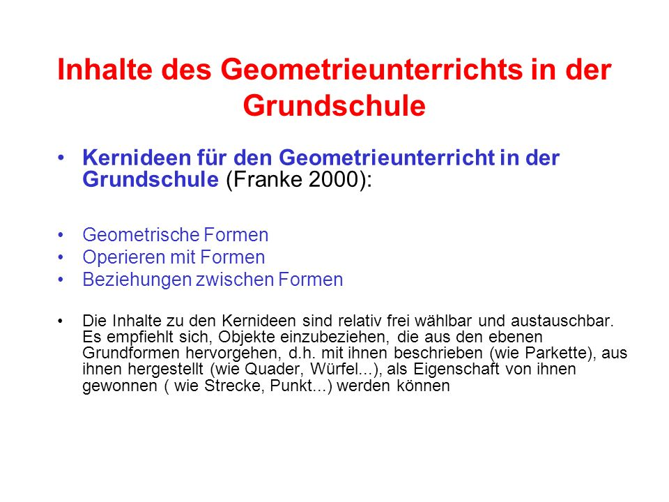 Inhalte des Geometrieunterrichts in der Grundschule Kernideen für den Geometrieunterricht in der Grundschule (Franke 2000): Geometrische Formen Operie