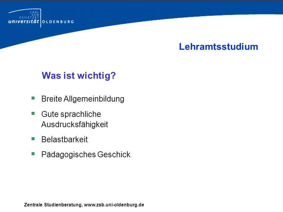 Zentrale Studienberatung, www.zsb.uni-oldenburg.de Breite Allgemeinbildung Gute sprachliche Ausdrucksfähigkeit Belastbarkeit Pädagogisches Geschick Le