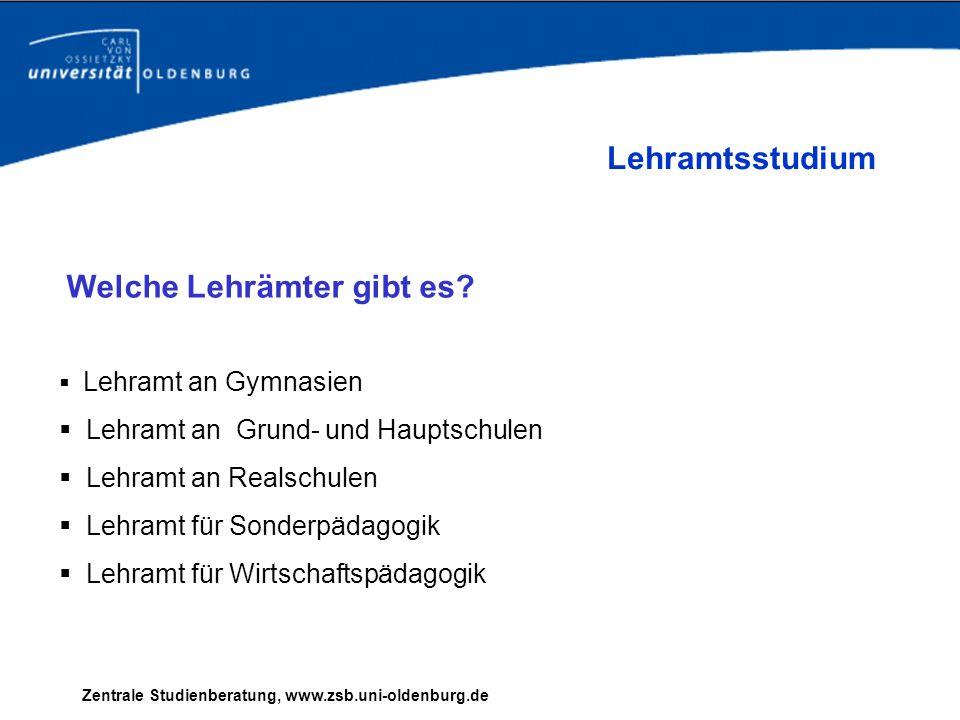 Zentrale Studienberatung, www.zsb.uni-oldenburg.de Welche Lehrämter gibt es? Lehramt an Gymnasien Lehramt an Grund- und Hauptschulen Lehramt an Realsc