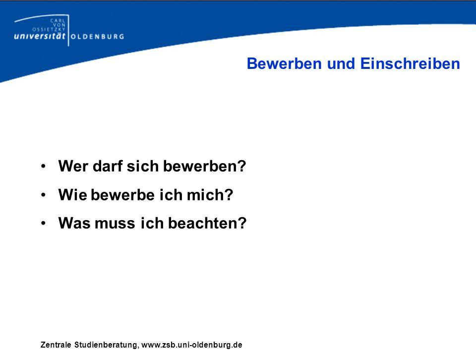 Zentrale Studienberatung, www.zsb.uni-oldenburg.de Wer darf sich bewerben? Wie bewerbe ich mich? Was muss ich beachten? Bewerben und Einschreiben