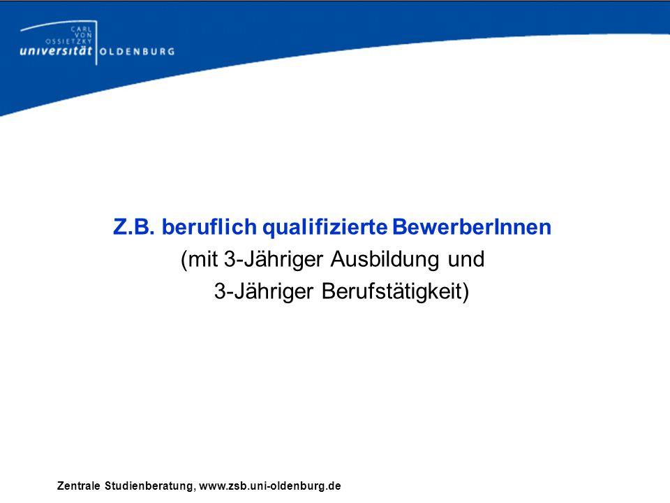 Z.B. beruflich qualifizierte BewerberInnen (mit 3-Jähriger Ausbildung und 3-Jähriger Berufstätigkeit) Zentrale Studienberatung, www.zsb.uni-oldenburg.