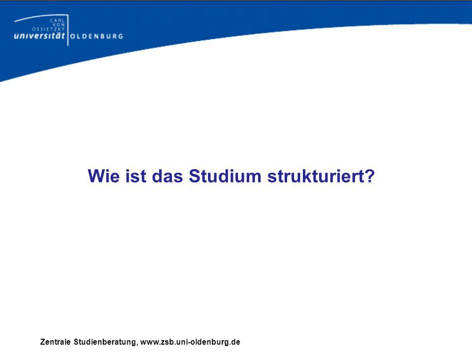 Zentrale Studienberatung, www.zsb.uni-oldenburg.de Wie ist das Studium strukturiert?