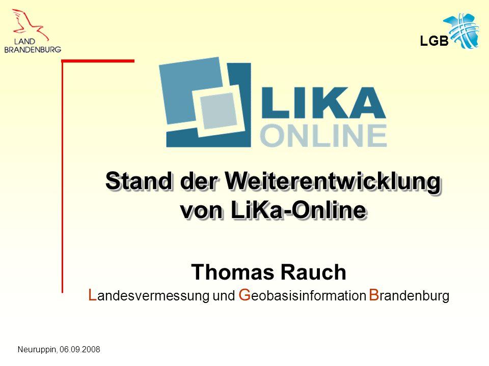 LGB Neuruppin, 06.09.2008 Thomas Rauch L andesvermessung und G eobasisinformation B randenburg Stand der Weiterentwicklung von LiKa-Online