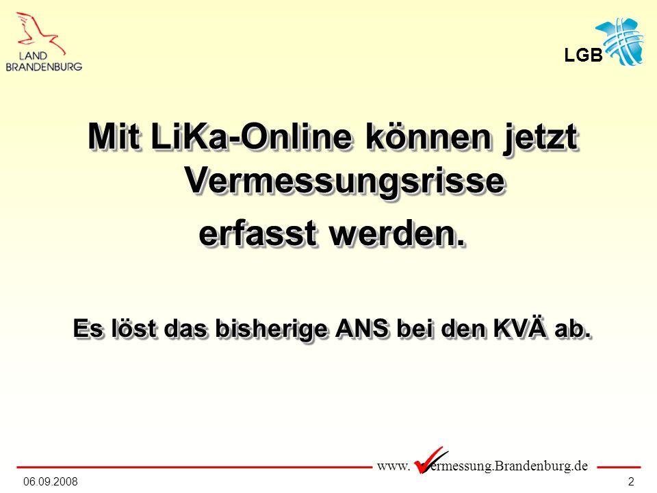 www. ermessung.Brandenburg.de LGB 206.09.2008 Mit LiKa-Online können jetzt Vermessungsrisse erfasst werden. Es löst das bisherige ANS bei den KVÄ ab.
