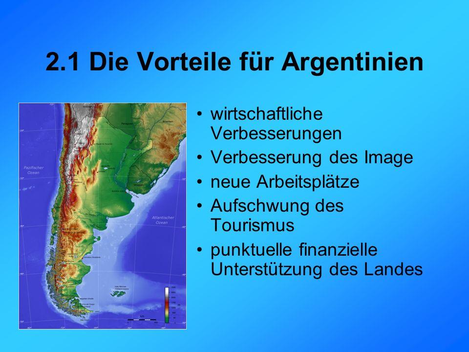 2.1 Die Vorteile für Argentinien wirtschaftliche Verbesserungen Verbesserung des Image neue Arbeitsplätze Aufschwung des Tourismus punktuelle finanzielle Unterstützung des Landes