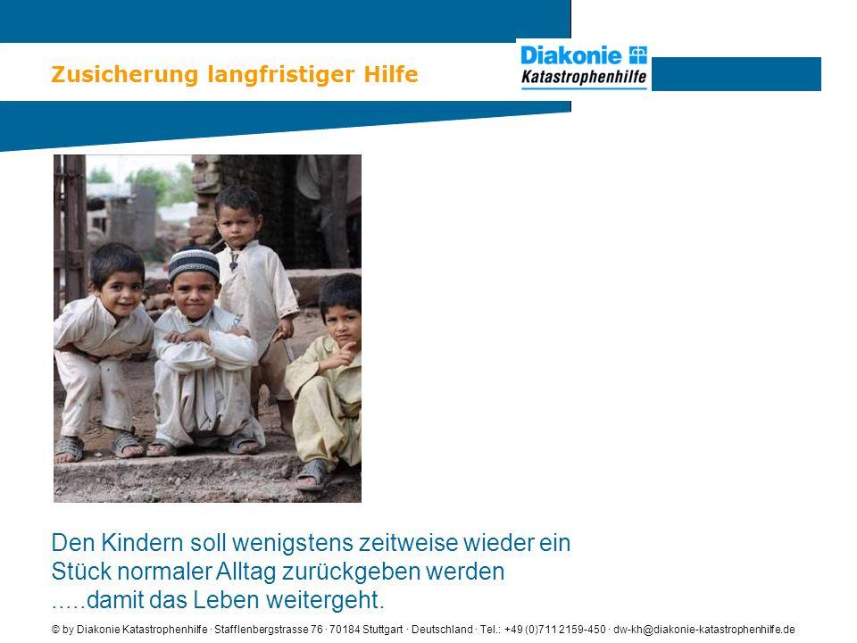 Zusicherung langfristiger Hilfe © by Diakonie Katastrophenhilfe · Stafflenbergstrasse 76 · 70184 Stuttgart · Deutschland · Tel.: +49 (0)711 2159-450 · dw-kh@diakonie-katastrophenhilfe.de Den Kindern soll wenigstens zeitweise wieder ein Stück normaler Alltag zurückgeben werden.....damit das Leben weitergeht.