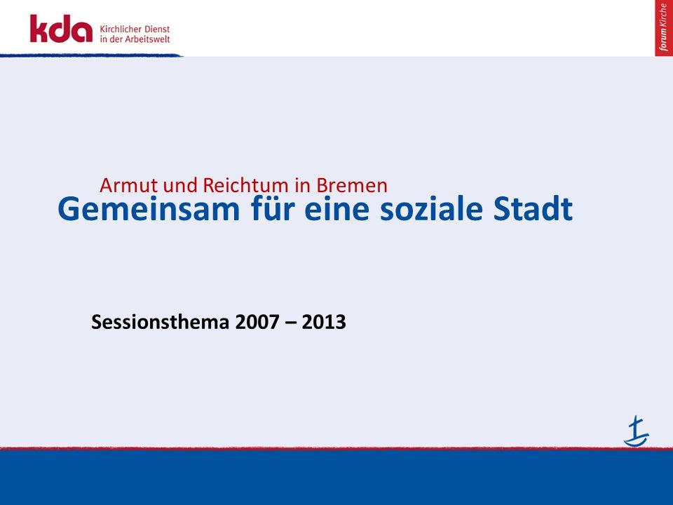 www.kirche-bremen/kda.de Januar 2013 Gemeinsam für eine soziale Stadt Armut und Reichtum in Bremen Sessionsthema 2007 – 2013
