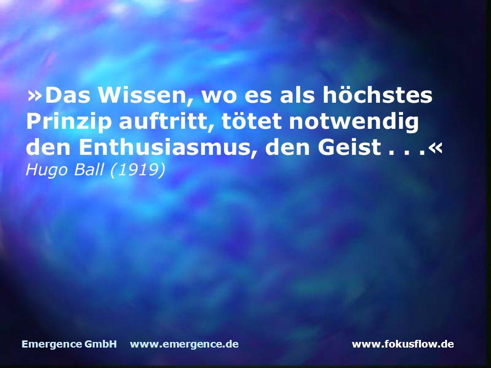 www.fokusflow.deEmergence GmbH www.emergence.de »Das Wissen, wo es als höchstes Prinzip auftritt, tötet notwendig den Enthusiasmus, den Geist...« Hugo Ball (1919)
