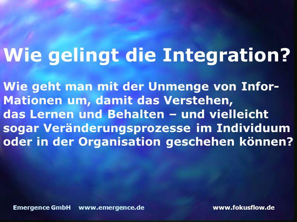 www.fokusflow.deEmergence GmbH www.emergence.de Wie gelingt die Integration? Wie geht man mit der Unmenge von Infor- Mationen um, damit das Verstehen,