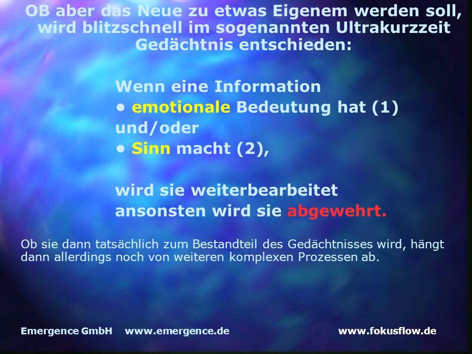 www.fokusflow.deEmergence GmbH www.emergence.de OB aber das Neue zu etwas Eigenem werden soll, wird blitzschnell im sogenannten Ultrakurzzeit Gedächtnis entschieden: Wenn eine Information emotionale Bedeutung hat (1) und/oder Sinn macht (2), wird sie weiterbearbeitet ansonsten wird sie abgewehrt.
