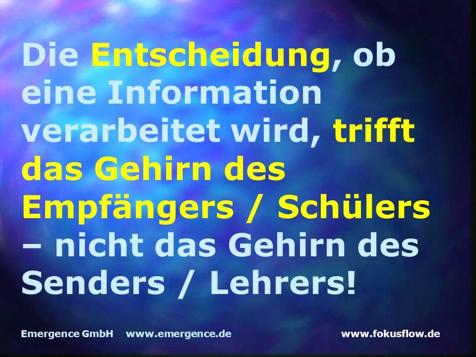 www.fokusflow.deEmergence GmbH www.emergence.de Die Entscheidung, ob eine Information verarbeitet wird, trifft das Gehirn des Empfängers / Schülers – nicht das Gehirn des Senders / Lehrers!