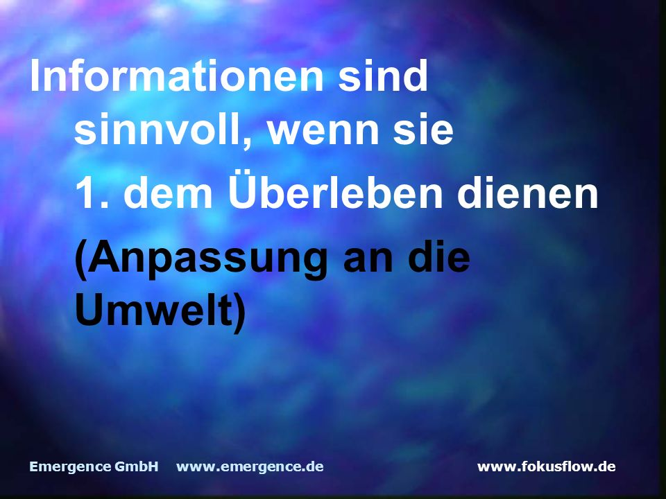 www.fokusflow.deEmergence GmbH www.emergence.de Informationen sind sinnvoll, wenn sie 1. dem Überleben dienen (Anpassung an die Umwelt)