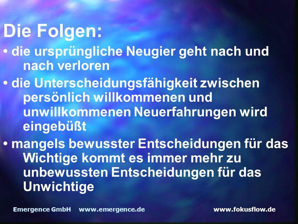 www.fokusflow.deEmergence GmbH www.emergence.de Die Folgen: die ursprüngliche Neugier geht nach und nach verloren die Unterscheidungsfähigkeit zwischen persönlich willkommenen und unwillkommenen Neuerfahrungen wird eingebüßt mangels bewusster Entscheidungen für das Wichtige kommt es immer mehr zu unbewussten Entscheidungen für das Unwichtige
