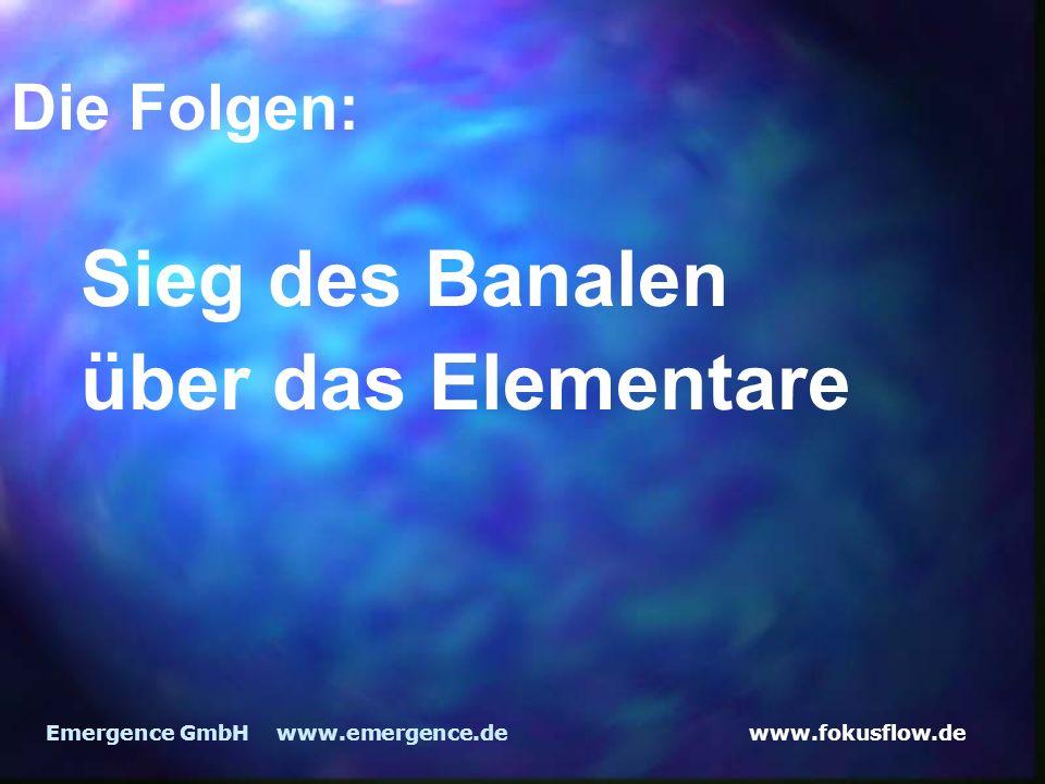 www.fokusflow.deEmergence GmbH www.emergence.de Die Folgen: Sieg des Banalen über das Elementare