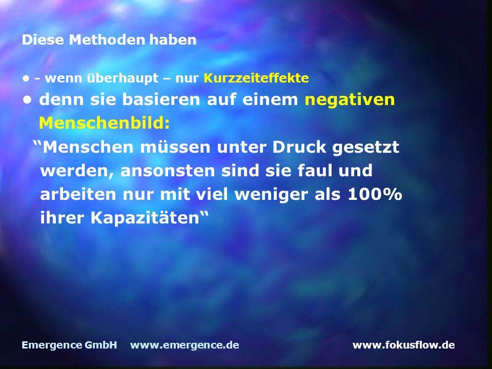 www.fokusflow.deEmergence GmbH www.emergence.de Diese Methoden haben - wenn überhaupt – nur Kurzzeiteffekte denn sie basieren auf einem negativen Menschenbild: Menschen müssen unter Druck gesetzt werden, ansonsten sind sie faul und arbeiten nur mit viel weniger als 100% ihrer Kapazitäten